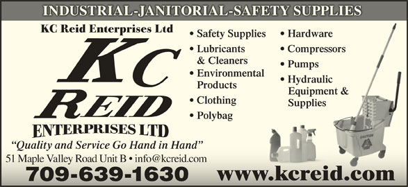 Reid K C Enterprises Ltd (709-639-1630) - Display Ad - INDUSTRIAL-JANITORIAL-SAFETY SUPPLIES KC Reid Enterprises Ltd Safety Supplies Hardwaree Lubricants Compressorssors & Cleaners Pumps Environmental Hydraulicic Products Equipment &ment & Clothing Supplies Polybag Quality and Service Go Hand in Hand www.kcreid.com 709-639-1630 INDUSTRIAL-JANITORIAL-SAFETY SUPPLIES KC Reid Enterprises Ltd Safety Supplies Hardwaree Lubricants Compressorssors & Cleaners Pumps Environmental Hydraulicic Products Equipment &ment & Clothing Supplies Polybag Quality and Service Go Hand in Hand www.kcreid.com 709-639-1630