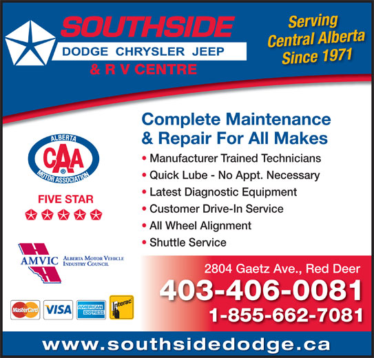 Southside Dodge Chrysler Jeep & RV Centre (403-346-5577) - Display Ad - Serving Central Alberta Complete Maintenance & Repair For All Makes Manufacturer Trained Technicians Quick Lube - No Appt. Necessary Since 1971 Latest Diagnostic Equipment FIVE STAR Customer Drive-In Service All Wheel Alignment Shuttle Service 2804 Gaetz Ave., Red Deer 403-406-0081 1-855-662-7081 www.southsidedodge.ca Serving Central Alberta Since 1971 Complete Maintenance & Repair For All Makes Manufacturer Trained Technicians Quick Lube - No Appt. Necessary Latest Diagnostic Equipment FIVE STAR Customer Drive-In Service All Wheel Alignment Shuttle Service 2804 Gaetz Ave., Red Deer 403-406-0081 1-855-662-7081 www.southsidedodge.ca