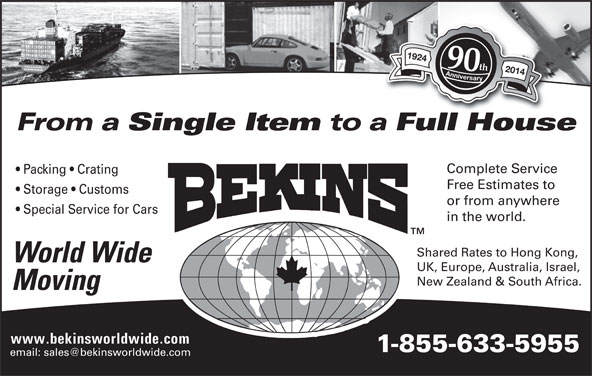 Bekins World Wide Moving (1-800-880-1829) - Display Ad - 1924 Anniversary1924 Anniversary 90th 2014 From a Single Item to a Full HouseFllH Complete Service Packing   Crating Free Estimates to Storage   Customs or from anywhere Special Service for Cars in the world. Shared Rates to Hong Kong, World Wide UK, Europe, Australia, Israel, New Zealand & South Africa. Moving www.bekinsworldwide.com 1-855-633-5955