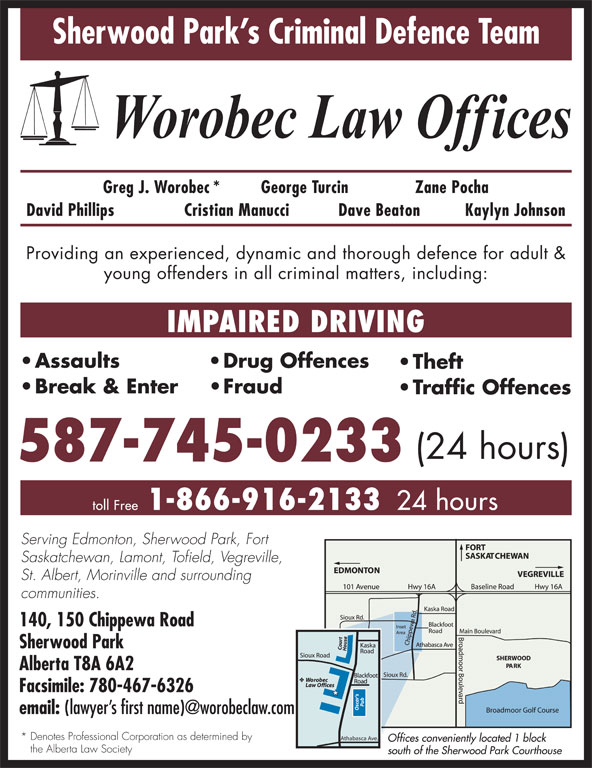 Worobec Law Offices (780-467-6325) - Display Ad - Sherwood Park s Criminal Defence Team the Alberta Law Society south of the Sherwood Park Courthouse Offices conveniently located 1 block Greg J. Worobec* George Turcin Zane Pocha David Phillips Cristian Manucci Dave Beaton Kaylyn Johnson Providing an experienced, dynamic and thorough defence for adult & young offenders in all criminal matters, including: IMPAIRED DRIVING Assaults Drug Offences Break & Enter Fraud Traffic Offences (24 hours) 587-745-0233 1-866-916-2133 toll Free 24 hours Serving Edmonton, Sherwood Park, Fort Saskatchewan, Lamont, Tofield, Vegreville, St. Albert, Morinville and surrounding communities. 140, 150 Chippewa Road Sherwood Park Alberta T8A 6A2 Facsimile: 780-467-6326 Theft email: * Denotes Professional Corporation as determined by Athabasca Ave. Sherwood Park s Criminal Defence Team Greg J. Worobec* George Turcin Zane Pocha David Phillips Cristian Manucci Dave Beaton Kaylyn Johnson Providing an experienced, dynamic and thorough defence for adult & young offenders in all criminal matters, including: IMPAIRED DRIVING Assaults Drug Offences Theft Break & Enter Fraud Traffic Offences (24 hours) 587-745-0233 1-866-916-2133 toll Free 24 hours Serving Edmonton, Sherwood Park, Fort Saskatchewan, Lamont, Tofield, Vegreville, St. Albert, Morinville and surrounding communities. 140, 150 Chippewa Road Sherwood Park Alberta T8A 6A2 Facsimile: 780-467-6326 email: * Denotes Professional Corporation as determined by Athabasca Ave. Offices conveniently located 1 block the Alberta Law Society south of the Sherwood Park Courthouse