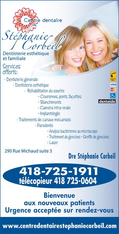 Corbeil Stéphanie Dr (418-725-1911) - Annonce illustrée======= - Services offerts: Dentisterie générale Dentisterie esthétique Réhabilitation du sourire - Couronnes, ponts, facettes - Blanchiments - Caméra intra-orale - Implantologie Traitements de canaux mécanisés Parodontie - Analyse bactérienne au microscope - Traitement de gencives - Greffe de gencives - Laser Dre Stéphanie Corbeil 418-725-1911 télécopieur 418 725-0604 Bienvenue aux nouveaux patients Urgence acceptée sur rendez-vous www.centredentairestephaniecorbeil.com