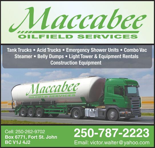 MacCabee Oilfield Services Ltd (250-787-2223) - Display Ad - Tank Trucks   Acid Trucks   Emergency Shower Units   Combo Vac Steamer   Belly Dumps   Light Tower & Equipment Rentals Construction Equipment Cell: 250-262-9702 250-787-2223 Box 6771, Fort St. John BC V1J 4J2 Tank Trucks   Acid Trucks   Emergency Shower Units   Combo Vac Steamer   Belly Dumps   Light Tower & Equipment Rentals Construction Equipment Cell: 250-262-9702 250-787-2223 Box 6771, Fort St. John BC V1J 4J2