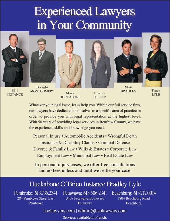 Huckabone O'Brien Instance Bradley Lyle (613-735-2341) - Annonce illustrée======= - our lawyers have dedicated themselves to a specific area of practice in Whatever your legal issue, let us help you. Within our full service firm, order to provide you with legal representation at the highest level. With 50 years of providing legal services in Renfrew County, we have the experience, skills and knowledge you need. Personal Injury   Automobile Accidents   Wrongful Death Insurance & Disability Claims   Criminal Defense Divorce & Family Law   Wills & Estates   Corporate Law Employment Law   Municipal Law   Real Estate Law In personal injury cases, we offer free consultations and no fees unless and until we settle your case. Beachburg: 613.717.0014Pembroke: 613.735.2341Petawawa: 613.506.2341 1804 Beachburg Road284 Pembroke Street East 3407 Petawawa Boulevard BeachburgPembroke Petawawa Dwight Matt Bill Tracy MONTGOMERY BRADLEY Mark Jessica INSTANCE LYLE HUCKABONE FULLER