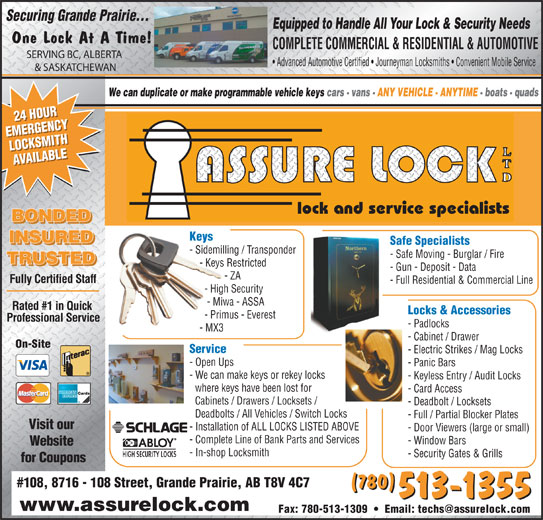 Assure Lock Ltd (780-513-1355) - Display Ad - Equipped to Handle All Your Lock & Security Needs One Lock At A Time! COMPLETE COMMERCIAL & RESIDENTIAL & AUTOMOTIVE SERVING BC, ALBERTA Advanced Automotive Certified   Journeyman Locksmiths   Convenient Mobile Service & SASKATCHEWAN We can duplicate or make programmable vehicle keys cars - vans - ANY VEHICLE - ANYTIME - boats - quads 24 HOUR24 HOUR EMERGENCYEMERGENCY LOCKSMITHLOCKSMITH AVAILABLEAVAILABLE lock and service specialists BONDED Keys INSURED Safe Specialists - Sidemilling / Transponder - Safe Moving - Burglar / Fire TRUSTED - Keys Restricted - Gun - Deposit - Data - ZA Fully Certified Staff - Full Residential & Commercial Line - High Security - Miwa - ASSA Rated #1 in Quick Locks & Accessories - Primus - Everest Professional Service - Padlocks - MX3 - Cabinet / Drawer On-Site Service - Open Ups - Panic Bars - We can make keys or rekey locks - Keyless Entry / Audit Locks where keys have been lost for - Card Access Cabinets / Drawers / Locksets / - Deadbolt / Locksets Deadbolts / All Vehicles / Switch Locks - Electric Strikes / Mag Locks - Full / Partial Blocker Plates Visit our - Installation of ALL LOCKS LISTED ABOVE - Door Viewers (large or small) - Complete Line of Bank Parts and Services - Window Bars Website - In-shop Locksmith - Security Gates & Grills for Coupons #108, 8716 - 108 Street, Grande Prairie, AB T8V 4C7 (780) 513-1355 www.assurelock.com Securing Grande Prairie...