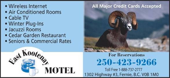 East Kootenay Motel (250-423-9266) - Display Ad - All Major Credit Cards Accepted Wireless Internet Air Conditioned Rooms Cable TV Winter Plug-Ins Jacuzzi Rooms 250-423-9266 Toll Free 1-888-737-2777 MOTEL 1302 Highway #3, Fernie, B.C. V0B 1M0 e Eastootna K Seniors & Commercial Rates Cedar Garden Restaurant For Reservations