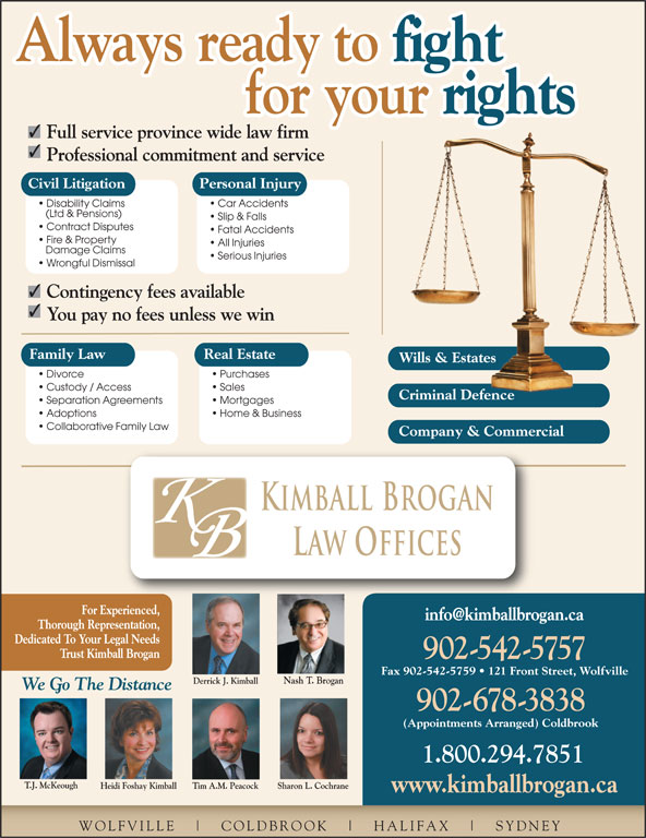 Kimball Brogan Barristers & Solicitors (902-542-5757) - Display Ad - for your Full service province wide law firm Car Accidents (Ltd & Pensions) Slip & Falls Contract Disputes Fatal Accidents Fire & Property All Injuries Damage Claims Serious Injuries Wrongful Dismissal Contingency fees available You pay no fees unless we win Family Law Real Estate Wills & EstatesWills & Estates Divorce Purchases Custody / Access Sales Criminal DefenceCriminal Defence Separation Agreements Professional commitment and service Civil Litigation Personal Injury Disability Claims Mortgages Adoptions Home & Business Collaborative Family Law Company & Commercial Kimball Brogan Law Offices For Experienced, Thorough Representation, Dedicated To Your Legal Needs Trust Kimball Brogan 902-542-5757 Fax 902-542-5759   121 Front Street, Wolfville Nash T. Brogan Derrick J. Kimball 542.5757 We Go The Distance 902-678-3838 (Appointments Arranged) Coldbrook 1.800.294.7851 T.J. McKeough Heidi Foshay Kimball Sharon L. CochraneTim A.M. Peacock www.kimballbrogan.ca WOLFVILLE COLDBROOK HALIFAX SYDNEY Always ready to rights for your Always ready to fight