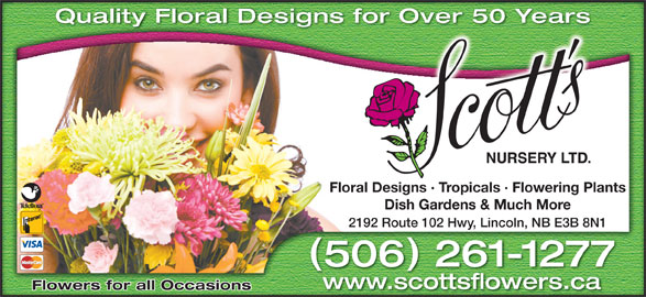 Scott's Nursery Ltd (506-458-9208) - Annonce illustrée======= - Quality Floral Designs for Over 50 Years Over 50 Yearsigns for Floral Designs · Tropicals · Flowering Plantssigns · Tropicals · Flowering PlantsFloral De Dish Gardens & Much MoreDish Gardens & Much More 2192 Route 102 Hwy, Lincoln, NB E3B 8N1 Route 102 Hwy, Lincoln, NB E3B 8N12192 506 261-1277650261-1277 www.scottsflowers.ca Flowers for all Occasions