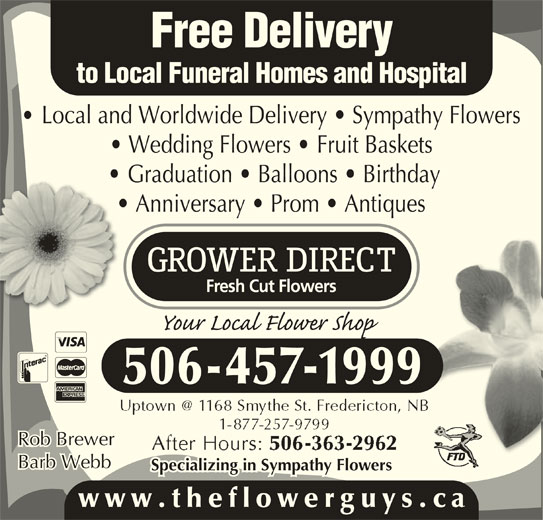 Grower Direct (506-457-1999) - Display Ad - Graduation   Balloons   Birthday Free Delivery to Local Funeral Homes and Hospital Local and Worldwide Delivery   Sympathy Flowers Wedding Flowers   Fruit Baskets Graduation   Balloons   Birthday Anniversary   Prom   Antiques 506-457-1999 Rob Brewer Barb Webb Specializing in Sympathy Flowers www.theflowerguys.c Anniversary   Prom   Antiques 506-457-1999 Rob Brewer Barb Webb Specializing in Sympathy Flowers Free Delivery to Local Funeral Homes and Hospital Local and Worldwide Delivery   Sympathy Flowers Wedding Flowers   Fruit Baskets www.theflowerguys.c