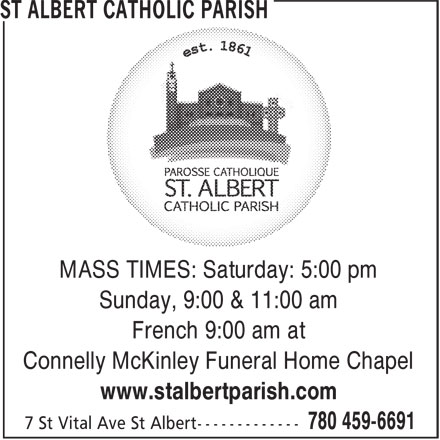 St Albert Catholic Parish (780-459-6691) - Display Ad - MASS TIMES: Saturday: 5:00 pm Sunday, 9:00 & 11:00 am French 9:00 am at Connelly McKinley Funeral Home Chapel www.stalbertparish.com