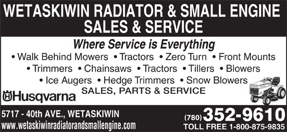 Wetaskiwin Radiator & Small Engine Sales & Service (780-352-9610) - Display Ad - WETASKIWIN RADIATOR & SMALL ENGINE SALES & SERVICE Where Service is Everything Walk Behind Mowers    Tractors    Zero Turn    Front Mounts Trimmers    Chainsaws    Tractors    Tillers    Blowers Ice Augers    Hedge Trimmers    Snow Blowers SALES, PARTS & SERVICE 5717 - 40th AVE., WETASKIWIN (780) www.wetaskiwinradiatorandsmallengine.com TOLL FREE 1-800-875-9835 WETASKIWIN RADIATOR & SMALL ENGINE SALES & SERVICE Where Service is Everything Walk Behind Mowers    Tractors    Zero Turn    Front Mounts Trimmers    Chainsaws    Tractors    Tillers    Blowers Ice Augers    Hedge Trimmers    Snow Blowers SALES, PARTS & SERVICE 5717 - 40th AVE., WETASKIWIN (780) www.wetaskiwinradiatorandsmallengine.com TOLL FREE 1-800-875-9835