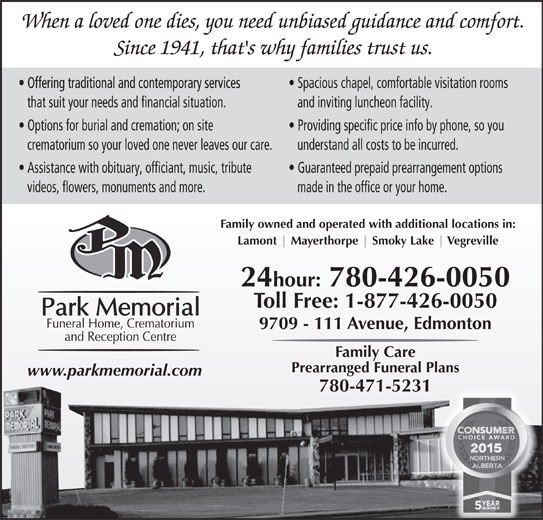Park Memorial Funeral Home (780-426-0050) - Annonce illustrée======= - When a loved one dies, you need unbiased guidance and comfort. Since 1941, that's why families trust us. Spacious chapel, comfortable visitation rooms that suit your needs and financial situation. and inviting luncheon facility. Options for burial and cremation; on site Providing specific price info by phone, so you crematorium so your loved one never leaves our care. understand all costs to be incurred. Assistance with obituary, officiant, music, tribute Guaranteed prepaid prearrangement options videos, flowers, monuments and more. made in the office or your home. Family owned and operated with additional locations in: Lamont Mayerthorpe Smoky Lake Vegreville 24hour: 780-426-0050 Toll Free: 1-877-426-0050 9709 - 111 Avenue, Edmonton Family Care Prearranged Funeral Plans www.parkmemorial.com 780-471-5231