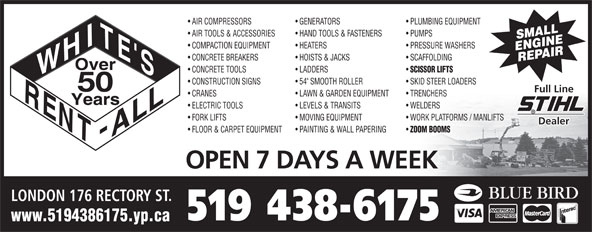 """White's Rent-All Inc (519-438-6175) - Annonce illustrée======= - LAWN & GARDEN EQUIPMENT WELDERS  ELECTRIC TOOLS LEVELS & TRANSITS WORK PLATFORMS / MANLIFTS  FORK LIFTS MOVING EQUIPMENT Dealer ZOOM BOOMS FLOOR & CARPET EQUIPMENT PAINTING & WALL PAPERING OPEN 7 DAYS A WEEK LONDON 176 RECTORY ST. 519 438-6175 www.5194386175.yp.ca PLUMBING EQUIPMENT  AIR COMPRESSORS GENERATORS PUMPS  AIR TOOLS & ACCESSORIES HAND TOOLS & FASTENERS SMALL PRESSURE WASHERS  COMPACTION EQUIPMENT HEATERS ENGINEREPAIR SCAFFOLDING  CONCRETE BREAKERS HOISTS & JACKS SCISSOR LIFTS CONCRETE TOOLS LADDERS SKID STEER LOADERS  CONSTRUCTION SIGNS 54"""" SMOOTH ROLLER 50 Full Line TRENCHERS  CRANES"""