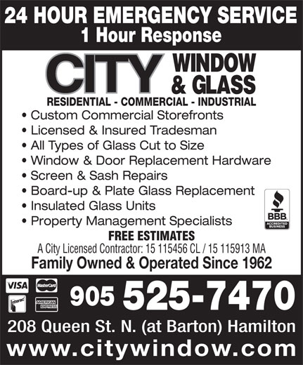 City Window & Glass (905-525-7470) - Display Ad - 24 HOUR EMERGENCY SERVICE 1 Hour Response RESIDENTIAL - COMMERCIAL - INDUSTRIAL Custom Commercial Storefronts Licensed & Insured Tradesman All Types of Glass Cut to Size Window & Door Replacement Hardware Screen & Sash Repairs Board-up & Plate Glass Replacement Insulated Glass Units Property Management Specialists FREE ESTIMATES A City Licensed Contractor: 15 115456 CL / 15 115913 MA Family Owned & Operated Since 1962 905 525-7470 208 Queen St. N. (at Barton) Hamilton www.citywindow.com 24 HOUR EMERGENCY SERVICE 1 Hour Response RESIDENTIAL - COMMERCIAL - INDUSTRIAL Custom Commercial Storefronts Licensed & Insured Tradesman All Types of Glass Cut to Size Window & Door Replacement Hardware Screen & Sash Repairs Board-up & Plate Glass Replacement Insulated Glass Units Property Management Specialists FREE ESTIMATES A City Licensed Contractor: 15 115456 CL / 15 115913 MA Family Owned & Operated Since 1962 905 525-7470 208 Queen St. N. (at Barton) Hamilton www.citywindow.com