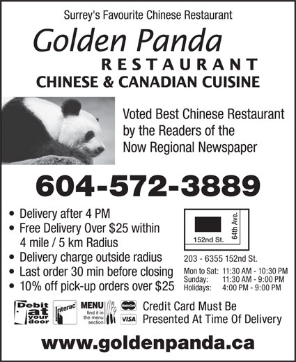 Golden Panda Restaurant Ltd (604-572-3889) - Display Ad - Surrey's Favourite Chinese Restaurant RESTAURANT CHINESE & CANADIAN CUISINE Voted Best Chinese Restaurant by the Readers of the Now Regional Newspaper 604-572-3889 Delivery after 4 PM Free Delivery Over $25 within 64th Ave. 152nd St. 4 mile / 5 km Radius Delivery charge outside radius 203 - 6355 152nd St. Mon to Sat: 11:30 AM - 10:30 PM Last order 30 min before closing Sunday: 11:30 AM - 9:00 PM Holidays: 4:00 PM - 9:00 PM  10% off pick-up orders over $25 Credit Card Must Be Presented At Time Of Delivery www.goldenpanda.ca
