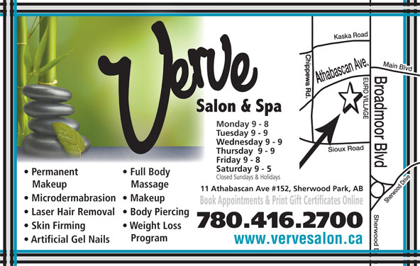 Verve Salon & Spa Ltd (780-416-2700) - Display Ad - Full Bodyent Full Body Closed Sundays & HolidaysClosed Sundays & Holidays Makeup Massageup Massage 11 Athabascan Ave #152, Sherwood Park, AB Microdermabrasion  Makeup Book Appointments & Print Gift Certificates Online Laser Hair Removal  Body Piercing 780.416.2700 Skin Firming Weight Loss Program Artificial Gel Nails www.vervesalon.ca Main Blvd Monday 9 - 8Monday 9 - 8 Tuesday 9 - 9Tuesday 9 - 9 Wednesday 9 - 9Wednesday 9 - 9 Thursday  9 - 9Thursday  9 - 9 Friday 9 - 8Friday 9 - 8 Saturday 9 - 5Saturday 9 - 5 Permanent