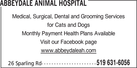 Abbeydale Animal Hospital (519-631-6056) - Display Ad - Medical, Surgical, Dental and Grooming Services ABBEYDALE ANIMAL HOSPITAL for Cats and Dogs Monthly Payment Health Plans Available Visit our Facebook page www.abbeydaleah.com 519 631-6056 26 Sparling Rd----------------------