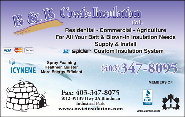 B & B Cowie Insulation Ltd (403-347-8095) - Display Ad - Residential - Commercial - Agriculture For All Your Batt & Blown-In Insulation Needs Supply & Install cheque Custom Insulation System Spray Foaming Healthier, Quieter, (403) 347-8095 ICYNENE More Energy Efficient MEMBERS OF: Fax: 403-347-8075 4012-39139 Hwy 2A Blindman Industrial Park www.cowieinsulation.com Residential - Commercial - Agriculture For All Your Batt & Blown-In Insulation Needs Supply & Install cheque Custom Insulation System Spray Foaming Healthier, Quieter, (403) 347-8095 ICYNENE More Energy Efficient MEMBERS OF: Fax: 403-347-8075 4012-39139 Hwy 2A Blindman Industrial Park www.cowieinsulation.com