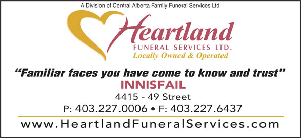 Heartland Funeral Services Ltd (403-227-0006) - Display Ad - P: 403.227.0006   F: 403.227.6437 www.HeartlandFuneralServices.com A Division of Central Alberta Family Funeral Services Ltd Familiar faces you have come to know and trust INNISFAIL 4415 - 49 Street