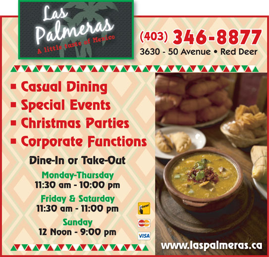 Las Palmeras (403-346-8877) - Display Ad - 346-8877 Casual Dining Special Events Christmas Parties Corporate Functions Dine-In or Take-Out Monday-Thursday 11:30 am - 10:00 pm Friday & Saturday 11:30 am - 11:00 pm Sunday 12 Noon - 9:00 pm www.laspalmeras.ca (403)(