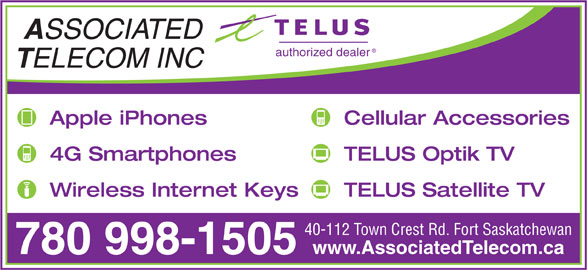 Associated Telecom Inc (780-998-1505) - Display Ad - SSOCIATED authorized dealer ELECOM INC Apple iPhones Cellular Accessories 4G Smartphones TELUS Optik TV Wireless Internet Keys TELUS Satellite TV 40-112 Town Crest Rd. Fort Saskatchewan www.AssociatedTelecom.ca 780 998-1505 SSOCIATED authorized dealer ELECOM INC Apple iPhones Cellular Accessories 4G Smartphones TELUS Optik TV Wireless Internet Keys TELUS Satellite TV 40-112 Town Crest Rd. Fort Saskatchewan www.AssociatedTelecom.ca 780 998-1505