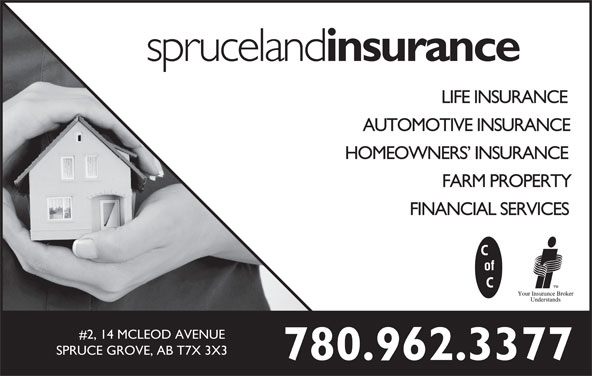 Spruceland Insurance Ltd (780-962-3377) - Display Ad - AUTOMOTIVE INSURANCE HOMEOWNERS  INSURANCE FARM PROPERTY FINANCIAL SERVICES #2, 14 MCLEOD AVENUE SPRUCE GROVE, AB T7X 3X3 780.962.3377 spruceland insurance LIFE INSURANCE