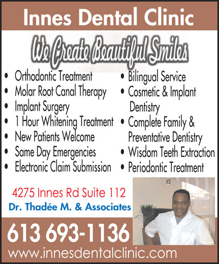 Innes Dental Clinic (613-830-4982) - Display Ad - Innes Dental Clinic Orthodontic Treatment Bilingual Service Molar Root Canal Therapy Cosmetic & Implant Implant Surgery Dentistry 1 Hour Whitening Treatment New Patients Welcome Preventative Dentistry Same Day Emergencies Wisdom Teeth Extraction Electronic Claim Submission Periodontic Treatment Dr. Thadée M. & Associates 613 693-1136 Complete Family &