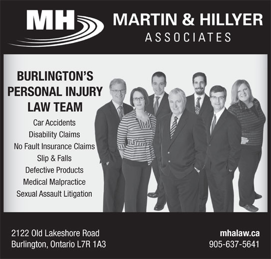 Martin & Hillyer Associates (905-637-5641) - Display Ad - LAW TEAM Car Accidents Disability Claims No Fault Insurance Claimss Slip & Falls Defective Products Medical Malpractice Sexual Assault Litigation 2122 Old Lakeshore Road mhalaw.ca Burlington, Ontario L7R 1A3 905-637-5641 BURLINGTON SS PERSONAL INJURYR