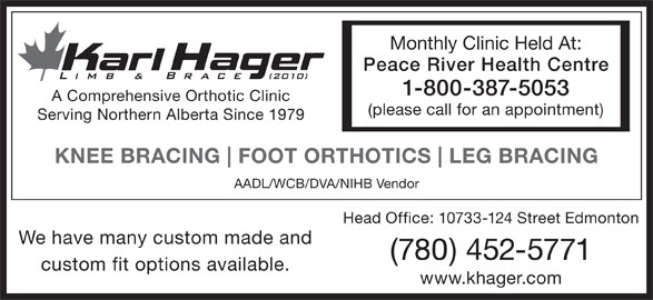 Karl Hager Limb & Brace (780-452-5771) - Display Ad - Head Office: 10733-124 Street Edmonton We have many custom made and (780) 452-5771 custom fit options available. www.khager.com Monthly Clinic Held At: Peace River Health Centre 1-800-387-5053 A Comprehensive Orthotic Clinic (please call for an appointment) Serving Northern Alberta Since 1979 KNEE BRACING FOOT ORTHOTICS LEG BRACING AADL/WCB/DVA/NIHB Vendor Head Office: 10733-124 Street Edmonton We have many custom made and (780) 452-5771 custom fit options available. www.khager.com Monthly Clinic Held At: Peace River Health Centre 1-800-387-5053 A Comprehensive Orthotic Clinic (please call for an appointment) Serving Northern Alberta Since 1979 KNEE BRACING FOOT ORTHOTICS LEG BRACING AADL/WCB/DVA/NIHB Vendor