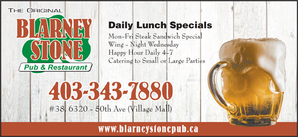 Blarney Stone Pub & Restaurant (403-343-7880) - Annonce illustrée======= - Daily Lunch Specials Mon-Fri Steak Sandwich Special Wing - Night Wednesday Happy Hour Daily 4-7 Catering to Small or Large Parties #38, 6320 - 50th Ave (Village Mall) www.blarneystonepub.ca