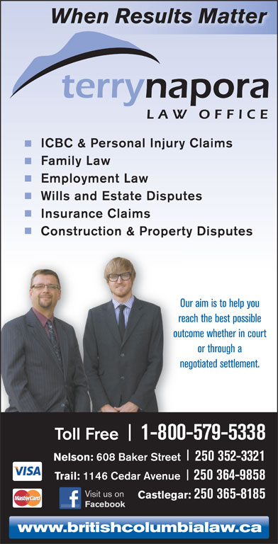 Napora Terry L (250-352-3321) - Annonce illustrée======= - When Results Matter ICBC & Personal Injury Claims Family Law Employment Law Wills and Estate Disputes Insurance Claims Construction & Property Disputes Our aim is to help you reach the best possible outcome whether in court or through a negotiated settlement. Toll Free 1-800-579-5338 Nelson: 608 Baker Street 250 352-3321 Trail: 1146 Cedar Avenue 250 364-9858 Visit us on Castlegar: 250 365-8185 Facebook www.britishcolumbialaw.ca