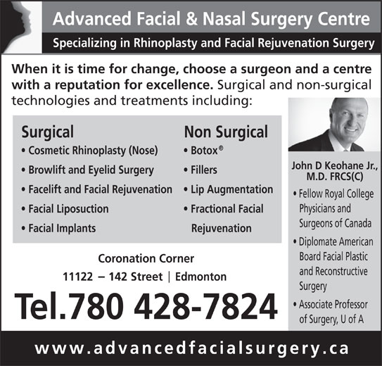 Advanced Facial & Nasal Surgery Centre (780-428-7824) - Display Ad - Facial Implants Rejuvenation Diplomate American Board Facial Plastic Coronation Corner and Reconstructive 11122     142 Street     Edmonton Surgery Associate Professor Tel.780 428-7824 of Surgery, U of A www.advancedfacialsurgery.ca Advanced Facial & Nasal Surgery Centre Specializing in Rhinoplasty and Facial Rejuvenation Surgery When it is time for change, choose a surgeon and a centre with a reputation for excellence. Surgical and non-surgical technologies and treatments including: Surgical Non Surgical Cosmetic Rhinoplasty (Nose) Botox John D Keohane Jr., Browlift and Eyelid Surgery Fillers M.D. FRCS(C) Facelift and Facial Rejuvenation Lip Augmentation Fellow Royal College Physicians and Facial Liposuction Fractional Facial Surgeons of Canada