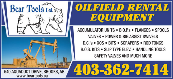 Bear Tools Ltd (403-362-7414) - Display Ad - 403-362-7414 www.beartools.ca OILFIELD RENTAL EQUIPMENT ACCUMULATOR UNITS   B.O.P.s   FLANGES   SPOOLS VALVES   POWER & RIG ASSIST SWIVELS D.C.'s   XOS   BITS   SCRAPERS   ROD TONGS R.O.S. KITS   SLIP TYPE ELEV.   HANDLING TOOLS SAFETY VALVES AND MUCH MORE 540 AQUADUCT DRIVE, BROOKS, AB