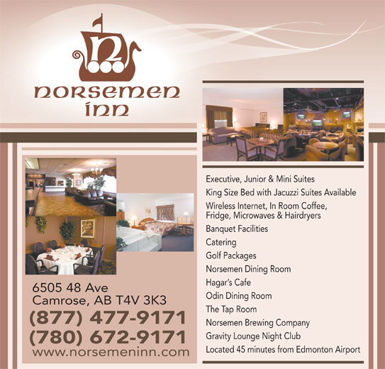 Norsemen Inn (780-672-9171) - Annonce illustrée======= - Executive, Junior & Mini Suites King Size Bed with Jacuzzi Suites Available Wireless Internet, In Room Coffee, Fridge, Microwaves & Hairdryers Banquet Facilities Golf Packages Norsemen Dining Room Hagar s Cafe 6505 48 Ave Odin Dining Room Camrose, AB T4V 3K3 The Tap Room (877) 477-9171 Norsemen Brewing Company Gravity Lounge Night Club (780) 672-9171 Located 45 minutes from Edmonton Airport www.norsemeninn.com Catering