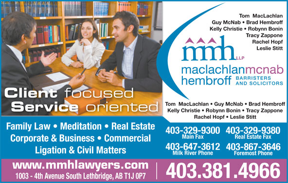 MacLachlan McNab Hembroff LLP (403-381-4966) - Display Ad - Guy McNab   Brad Hembroff Kelly Christie   Robynn Bonin Tracy Zappone Rachel Hopf Leslie Stitt Client focused Tom  MacLachlan   Guy McNab   Brad Hembroff Service oriented Kelly Christie   Robynn Bonin   Tracy Zappone Rachel Hopf   Leslie Stitt Family Law   Meditation   Real Estate 403-329-9300 403-329-9380 Tom  MacLachlan Main Fax Real Estate Fax Corporate & Business   Commercial 403-867-3646 Ligation & Civil Matters Milk River Phone Foremost Phone www.mmhlawyers.com 403.381.4966 1003 - 4th Avenue South Lethbridge, AB T1J 0P7 403-647-3612