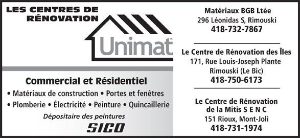 Centre De Rénovation Unimat (418-723-7622) - Annonce illustrée======= - 418-750-6173 Commercial et Résidentiel Matériaux de construction   Portes et fenêtres Le Centre de Rénovation Plomberie   Électricité   Peinture   Quincaillerie de la Mitis S E N C Dépositaire des peintures 151 Rioux, Mont-Joli 418-731-1974 Rimouski (Le Bic) LES CENTRES DE Matériaux BGB Ltée RÉNOVATION 296 Léonidas S, Rimouski 418-732-7867 Le Centre de Rénovation des Îles 171, Rue Louis-Joseph Plante