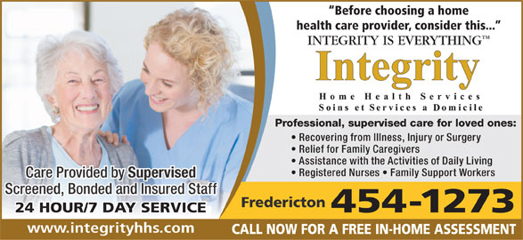 Integrity Home Health Services (506-454-1273) - Annonce illustrée======= - Before choosing a home health care provider, consider this... INTEGRITY IS EVERYTHING Professional, supervised care for loved ones: Recovering from Illness, Injury or Surgery Relief for Family Caregivers Assistance with the Activities of Daily Living Registered Nurses   Family Support Workers Care Provided by Supervised Screened, Bonded and Insured Staff Fredericton 24 HOUR/7 DAY SERVICE454-1273 www.integrityhhs.com CALL NOW FOR A FREE IN-HOME ASSESSMENT