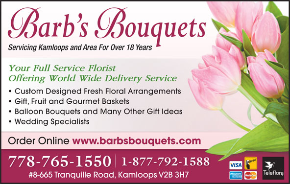 Barb's Bouquets (250-376-8890) - Display Ad - 1-877-792-1588 778-765-1550 #8-665 Tranquille Road, Kamloops V2B 3H7#8-665 Tranquille RoadKamloops V2B 3H7 Servicing Kamloops and Area For Over 18 Years Your Full Service Florist Offering World Wide Delivery Service Custom Designed Fresh Floral Arrangements Gift, Fruit and Gourmet Baskets Balloon Bouquets and Many Other Gift Ideas Wedding Specialists Order Online www.barbsbouquets.com