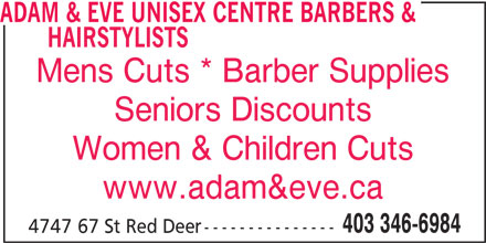 Adam & Eve Unisex Centre Barbers & Hairstylists (403-346-6984) - Annonce illustrée======= - HAIRSTYLISTS Mens Cuts * Barber Supplies Seniors Discounts Women & Children Cuts www.adam&eve.ca 403 346-6984 4747 67 St Red Deer--------------- ADAM & EVE UNISEX CENTRE BARBERS &