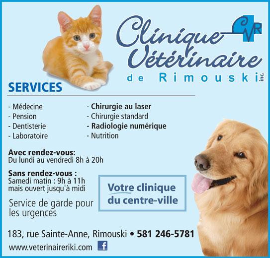 Clinique Vétérinaire de Rimouski Inc (418-724-4954) - Annonce illustrée======= - inc. SERVICES Chirurgie au laser - Médecine - Chirurgie standard - Pension - Radiologie numérique - Dentisterie - Nutrition - Laboratoire Avec rendez-vous: Du lundi au vendredi 8h à 20h Sans rendez-vous : Samedi matin : 9h à 11h Votre clinique 183, rue Sainte-Anne, Rimouski 581 246-5781 www.veterinaireriki.com mais ouvert jusqu'à midi du centre-ville les urgences Service de garde pour