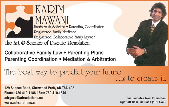 The Art & Science of Dispute Resolution (780-410-1188) - Display Ad - KARIM MAWANI Barrister & Solicitor   Parenting Coordinator Registered Family Mediator Registered Collaborative Family Laywer The Art & Science of Dispute Resolution Collaborative Family Law   Parenting Plans Parenting Coordination   Mediation & Arbitration The best way to predict your future ...is to create it. 129 Seneca Road, Sherwood Park, AB T8A 4G6 Phone: 780 410.1188 Fax: 780 410.1640 Just minutes from Edmonton right off Baseline Road (101 Ave.) www.adrsolutions.ca