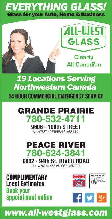 All-West Northern Glass Ltd (780-532-4711) - Display Ad - 24 HOUR COMMERCIAL EMERGENCY SERVICE GRANDE PRAIRIE 780-532-4711 9606 - 108th STREET ALL-WEST NORTHERN GLASS LTD. PEACE RIVER 780-624-3841 9602 - 94th St. RIVER ROAD ALL-WEST GLASS PEACE RIVER LTD. We support:We support: COMPLIMENTARY Local Estimates Book your appointment online 24 HOUR COMMERCIAL EMERGENCY SERVICE GRANDE PRAIRIE 780-532-4711 9606 - 108th STREET ALL-WEST NORTHERN GLASS LTD. PEACE RIVER 780-624-3841 9602 - 94th St. RIVER ROAD ALL-WEST GLASS PEACE RIVER LTD. We support:We support: COMPLIMENTARY Local Estimates Book your appointment online