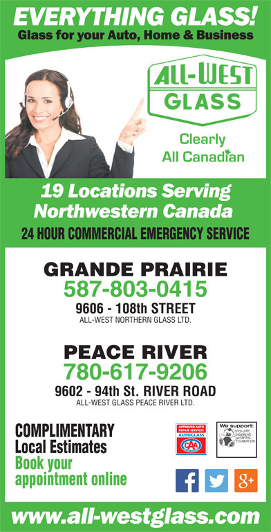 All-West Glass (780-532-4711) - Display Ad - 24 HOUR COMMERCIAL EMERGENCY SERVICE GRANDE PRAIRIE 587-803-0415 9606 - 108th STREET ALL-WEST NORTHERN GLASS LTD. PEACE RIVER 780-617-9206 9602 - 94th St. RIVER ROAD ALL-WEST GLASS PEACE RIVER LTD. We support:We support: COMPLIMENTARY Book your appointment online Local Estimates
