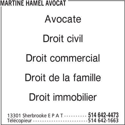 Étude Me Martine Hamel, Avocats (514-642-4473) - Annonce illustrée======= - MARTINE HAMEL AVOCAT Avocate Droit civil Droit commercial Droit de la famille Droit immobilier 13301 Sherbrooke E P A T ---------- 514 642-4473 Télécopieur ------------------------ 514 642-1663 Avocate Droit civil Droit commercial Droit de la famille Droit immobilier 13301 Sherbrooke E P A T ---------- 514 642-4473 Télécopieur ------------------------ 514 642-1663 MARTINE HAMEL AVOCAT