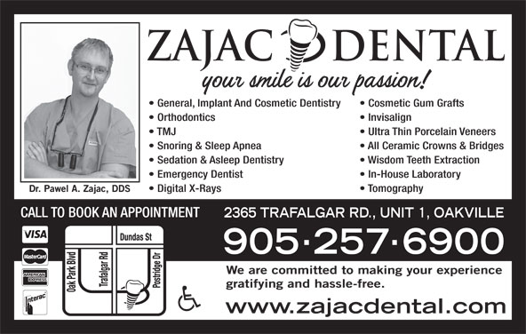 Zajac Dental (905-257-6900) - Display Ad - General, Implant And Cosmetic Dentistry Cosmetic Gum Grafts Orthodontics Invisalign TMJ Ultra Thin Porcelain Veneers Snoring & Sleep Apnea All Ceramic Crowns & Bridges Sedation & Asleep Dentistry Wisdom Teeth Extraction Emergency Dentist In-House Laboratory Digital X-Rays Tomography CALL TO BOOK AN APPOINTMENT