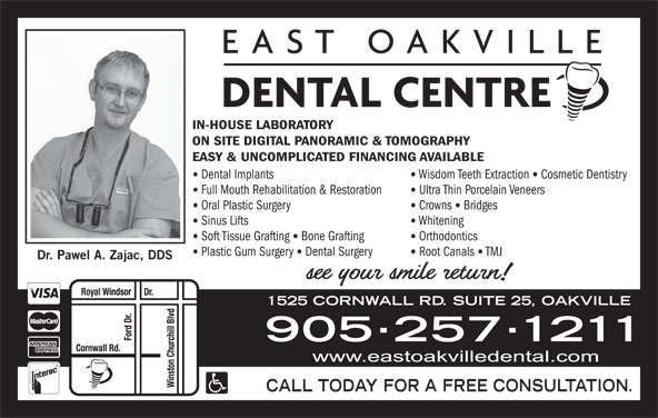 East Oakville Dental Centre (905-257-1211) - Display Ad - IN-HOUSE LABORATORY ON SITE DIGITAL PANORAMIC & TOMOGRAPHY Soft Tissue Grafting Bone Grafting Orthodontics Plastic Gum Surgery Dental Surgery Root Canals TMJ EASY & UNCOMPLICATED FINANCING AVAILABLE Dental Implants Wisdom Teeth Extraction Cosmetic Dentistry Full Mouth Rehabilitation & Restoration Ultra Thin Porcelain Veneers Oral Plastic Surgery Whitening Crowns Bridges Sinus Lifts