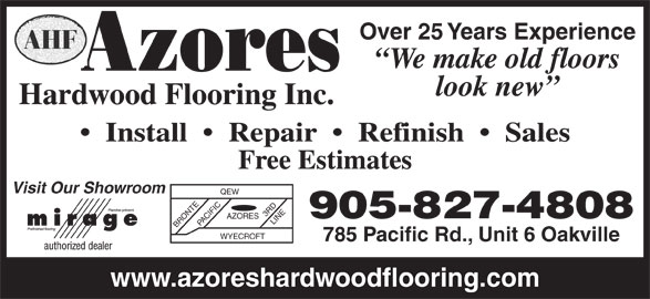 Azores Hardwood Flooring Inc (905-827-4808) - Display Ad - QEW 3 RD 905-827-4808 AZORES BRONTEPACIFIC LINE WYECROFT 785 Pacific Rd., Unit 6 Oakville www.azoreshardwoodflooring.com We make old floors look new Hardwood Flooring Inc. Install     Repair     Refinish     Sales Free Estimates Visit Our Showroom Over 25 Years Experience
