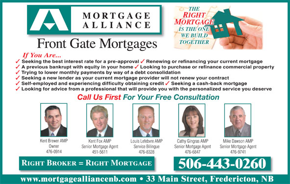 Mortgage Alliance - Front Gate Mortgages (506-443-0260) - Display Ad - MORTGAGE THE RIGHT IS THE ONE WE BUILD TOGETHER Front Gate Mortgages If You Are... Seeking the best interest rate for a pre-approval Renewing or refinancing your current mortgage A previous bankrupt with equity in your home Looking to purchase or refinance commercial property Trying to lower monthly payments by way of a debt consolidation Seeking a new lender as your current mortgage provider will not renew your contract Self-employed and experiencing difficulty obtaining credit Seeking a cash-back mortgage Looking for advice from a professional that will provide you with the personalized service you deserve Call Us First For Your Free Consultation Kent Brewer AMP Kent Fox AMP Cathy Gingras AMP Mike Dawson AMPLouis Lefebvre AMP Owner Senior Mortgage Agent Senior Mortgage AgentService Bilingue 476-0914 451-5611 476-6847 476-9741476-8328 Right Broker = Right Mortgage 506-443-0260 www.mortgagealliancenb.com 33 Main Street, Fredericton, NB