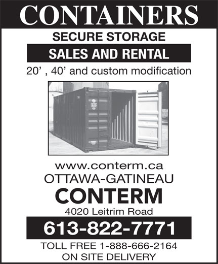 Conterm (613-822-7771) - Annonce illustrée======= - OTTAWA-GATINEAU CONTERM CONTAINERS SECURE STORAGE SALES AND RENTAL 20  , 40  and custom modification www.conterm.ca 613-822-7771 TOLL FREE 1-888-666-2164 ON SITE DELIVERY CONTAINERS SECURE STORAGE SALES AND RENTAL 20  , 40  and custom modification www.conterm.ca OTTAWA-GATINEAU CONTERM 4020 Leitrim Road 613-822-7771 TOLL FREE 1-888-666-2164 ON SITE DELIVERY 4020 Leitrim Road