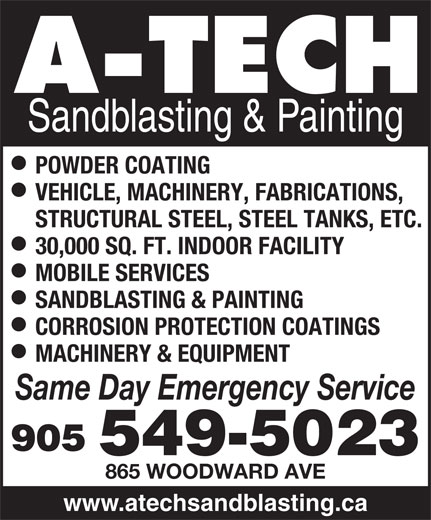 A Tech Sandblasting & Painting (905-549-5023) - Display Ad - Sandblasting & Painting POWDER COATING VEHICLE, MACHINERY, FABRICATIONS, STRUCTURAL STEEL, STEEL TANKS, ETC. 30,000 SQ. FT. INDOOR FACILITY MOBILE SERVICES SANDBLASTING & PAINTING CORROSION PROTECTION COATINGS MACHINERY & EQUIPMENT Same Day Emergency Service 905 549-5023 865 WOODWARD AVE www.atechsandblasting.ca