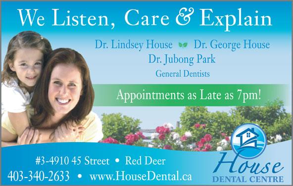 House Dental Centre (403-340-2633) - Annonce illustrée======= - Dr. Lindsey House Dr. George House Dr. Jubong Park General Dentists Appointments as Late as 7pm! Red Deer#3-4910 45 Street www.HouseDental.ca 403-340-2633 DENTAL CENTRE Care Explain Listen, We